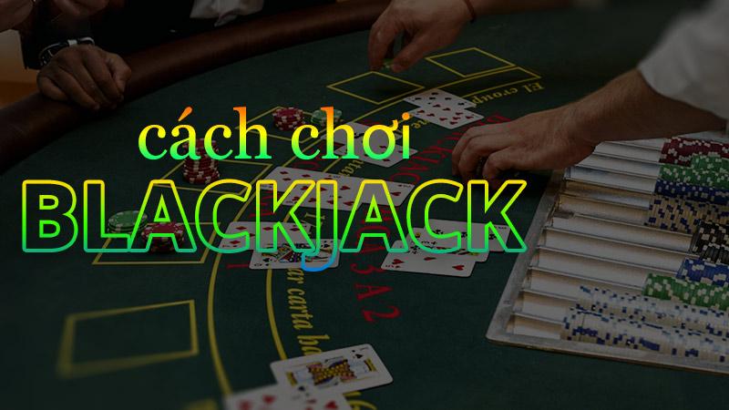 Luật chơi Blackjack - Hướng dẫn chơi Blackjack chi tiết từ A-Z